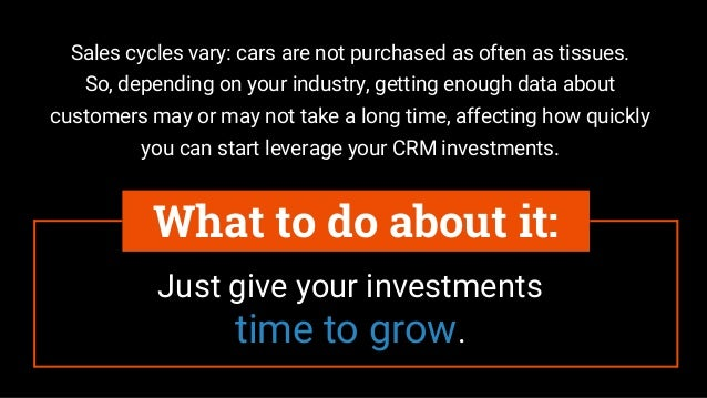 Just give your investments time to grow. What to do about it: Sales cycles vary: cars are not purchased as often as tissue...