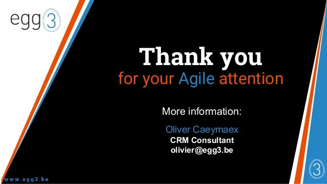 More information: Oliver Caeymaex CRM Consultant olivier@egg3.be Thank you for your Agile attention