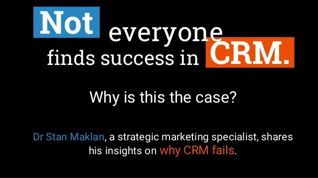 CRM.finds success in Not Why is this the case? Dr Stan Maklan, a strategic marketing specialist, shares his insights on wh...