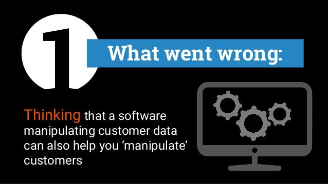 Thinking that a software manipulating customer data can also help you 'manipulate' customers 1 What went wrong: