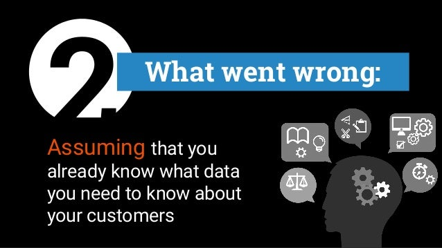 2 What went wrong: Assuming that you already know what data you need to know about your customers