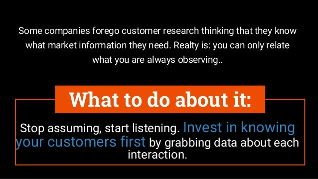 Stop assuming, start listening. Invest in knowing your customers first by grabbing data about each interaction. What to do...
