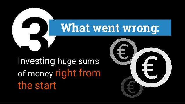 3Investing huge sums of money right from the start What went wrong: