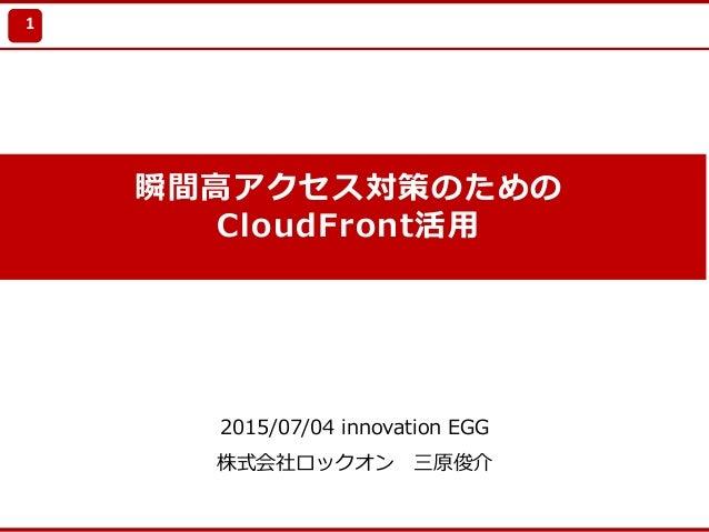 Update 2010/7/21 瞬間⾼アクセス対策のための CloudFront活⽤ 2015/07/04 innovation EGG 株式会社ロックオン 三原俊介 1