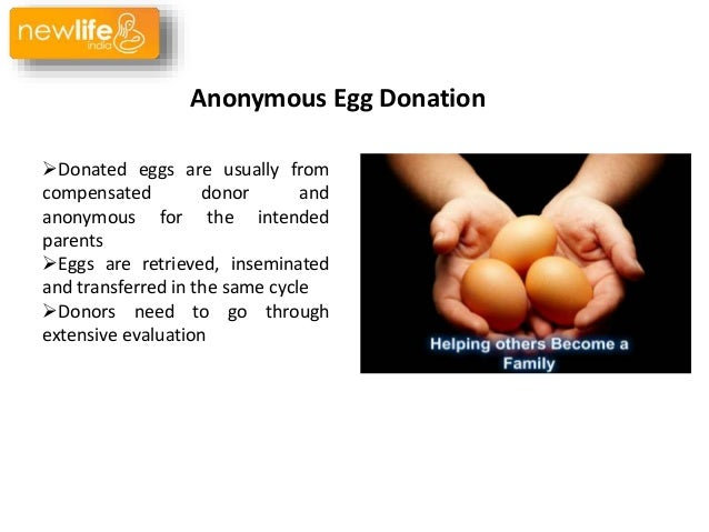 "anonymous egg and sperm donation But what ""anonymous"" was saying in his/her post seemed to be that egg donation is wrong, or that egg donation should only happen if the egg donor is somehow going to play a role in the child's life."