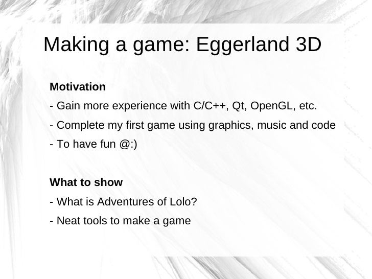 Making a game: Eggerland 3D Motivation - Gain more experience with C/C++, Qt, OpenGL, etc. - Complete my first game using ...