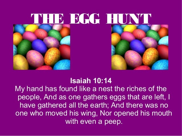 THE EGG HUNT               Isaiah 10:14My hand has found like a nest the riches of thepeople, And as one gathers eggs that...