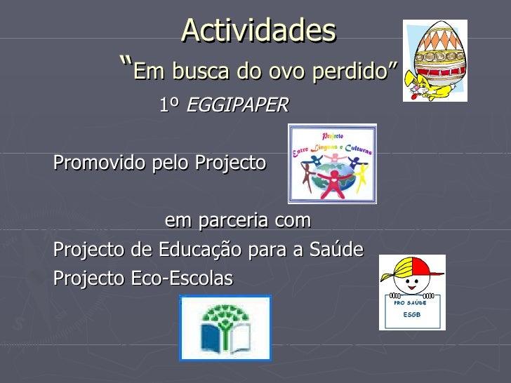 """Actividades """" Em busca do ovo perdido"""" <ul><li>1º  EGGIPAPER </li></ul><ul><li>Promovido pelo Projecto  </li></ul><ul><li>..."""