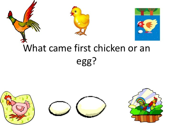 What came first chicken or an egg?<br />