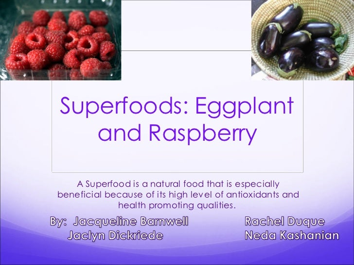 Superfoods: Eggplant   and Raspberry   A Superfood is a natural food that is especiallybeneficial because of its high leve...