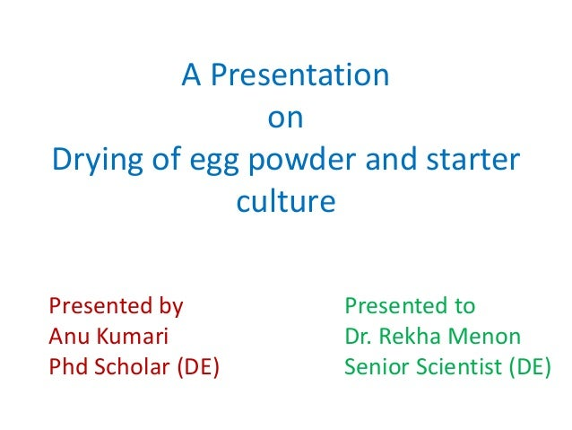 A Presentation on Drying of egg powder and starter culture Presented by Anu Kumari Phd Scholar (DE) Presented to Dr. Rekha...