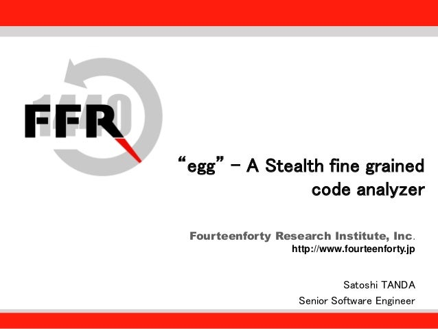 "Fourteenforty Research Institute, Inc. http://www.fourteenforty.jp ""egg"" - A Stealth fine grained code analyzer Satoshi TA..."