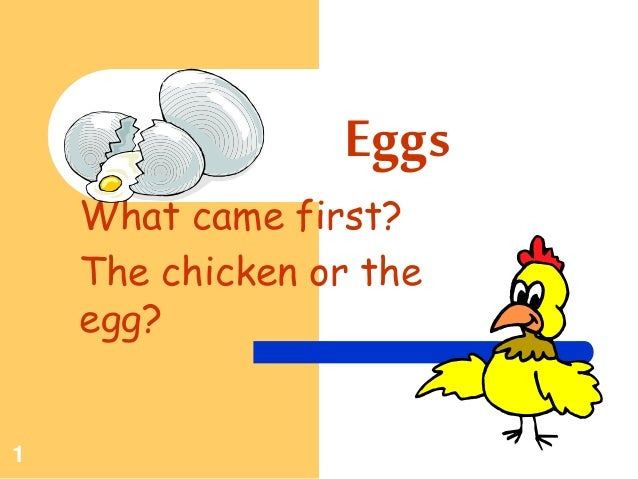 1 Eggs What came first? The chicken or the egg?