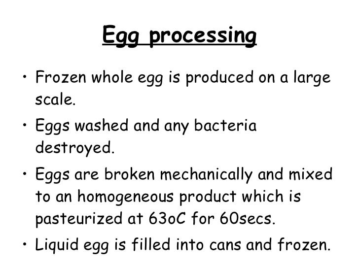 Egg processing <ul><li>Frozen whole egg is produced on a large scale.  </li></ul><ul><li>Eggs washed and any bacteria dest...