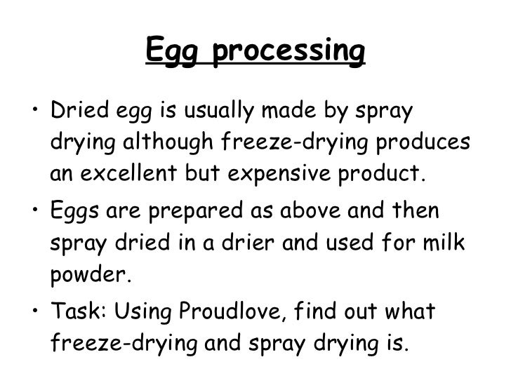 Egg processing <ul><li>Dried egg is usually made by spray drying although freeze-drying produces an excellent but expensiv...