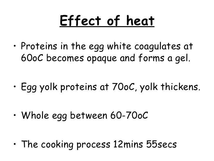 Effect of heat <ul><li>Proteins in the egg white coagulates at 60oC becomes opaque and forms a gel. </li></ul><ul><li>Egg ...