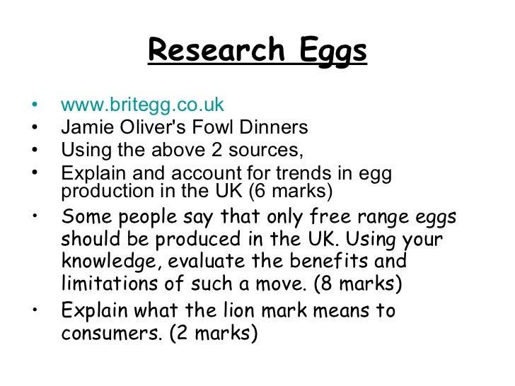 Research Eggs <ul><li>www.britegg.co.uk </li></ul><ul><li>Jamie Oliver's Fowl Dinners </li></ul><ul><li>Using the above 2 ...