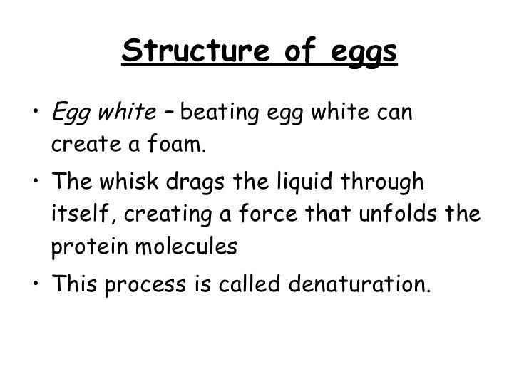 Structure of eggs <ul><li>Egg white –  beating egg white can create a foam.  </li></ul><ul><li>The whisk drags the liquid ...