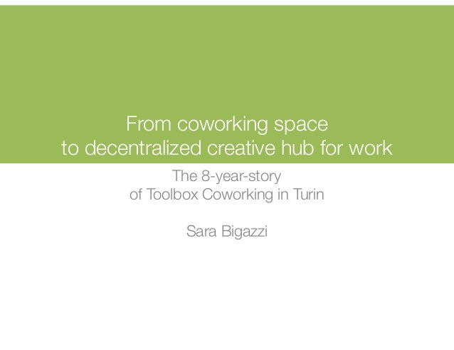 From coworking space to decentralized creative hub for work The 8-year-story of Toolbox Coworking in Turin Sara Bigazzi