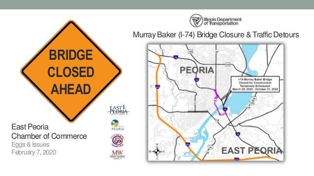East Peoria Chamber of Commerce Eggs & Issues February 7, 2020 BRIDGE CLOSED AHEAD Murray Baker (I-74) Bridge Closure & Tr...