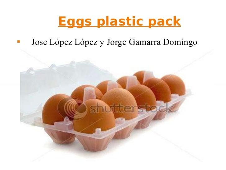 Eggs plastic pack <ul><li>Jose López López y Jorge Gamarra Domingo </li></ul>