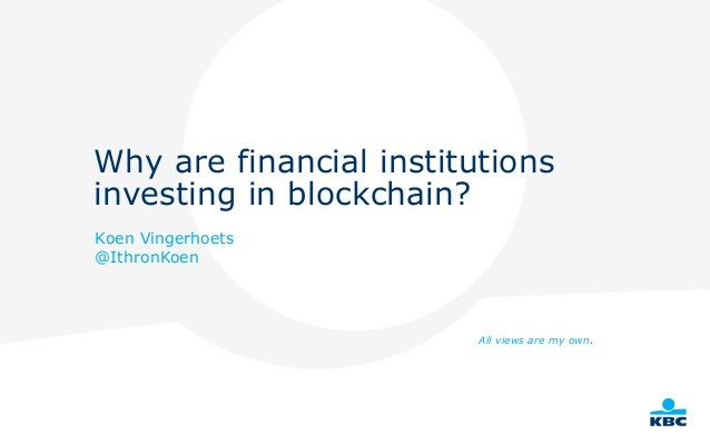 Why are financial institutions investing in blockchain? Koen Vingerhoets @IthronKoen All views are my own.