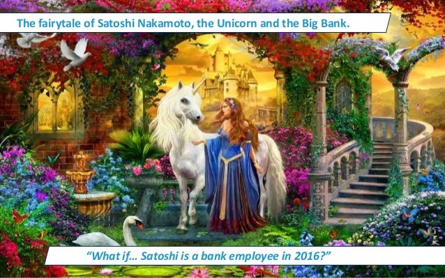 """The fairytale of Satoshi Nakamoto, the Unicorn and the Big Bank. """"What if… Satoshi is a bank employee in 2016?"""""""