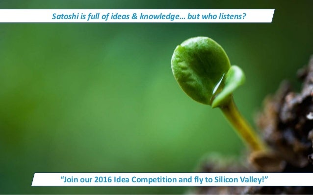 """Satoshi is full of ideas & knowledge… but who listens? """"Join our 2016 Idea Competition and fly to Silicon Valley!"""""""
