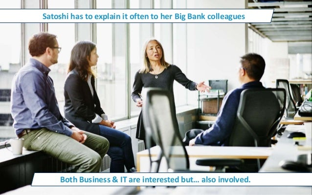 Satoshi has to explain it often to her Big Bank colleagues Both Business & IT are interested but… also involved.