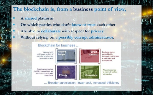 The blockchain is, from a business point of view,  A shared platform  On which parties who don't know or trust each othe...