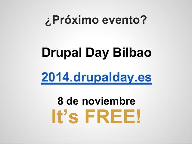¿Próximo evento? Drupal Day Bilbao 2014.drupalday.es 8 de noviembre It's FREE!
