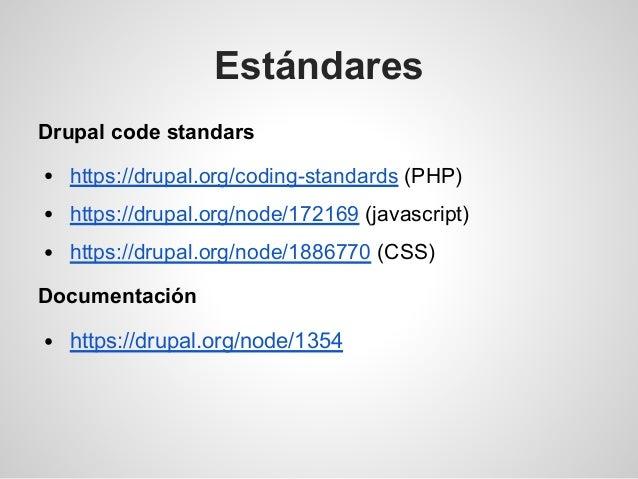 Estándares Drupal code standars https://drupal.org/coding-standards (PHP) https://drupal.org/node/172169 (javascript) http...