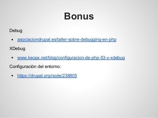 Bonus Debug asociaciondrupal.es/taller-sobre-debugging-en-php XDebug www.keopx.net/blog/configuracion-de-php-53-y-xdebug C...
