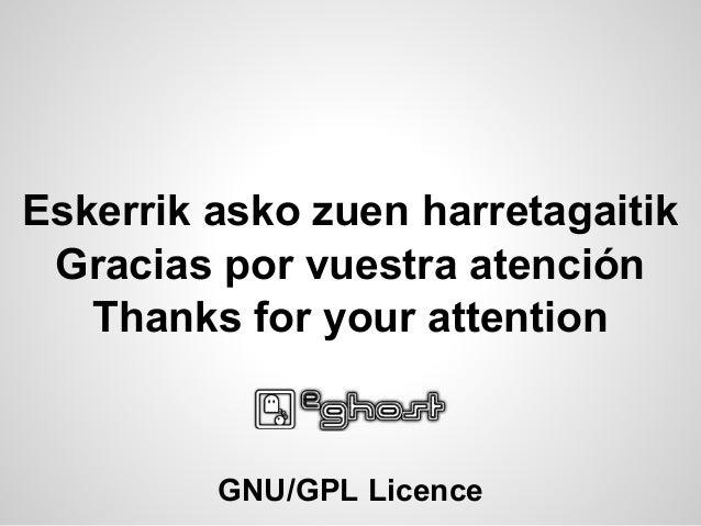 Eskerrik asko zuen harretagaitik GNU/GPL Licence Gracias por vuestra atención Thanks for your attention