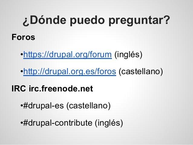 ¿Dónde puedo preguntar? Foros •https://drupal.org/forum (inglés) •http://drupal.org.es/foros (castellano) IRC irc.freenode...