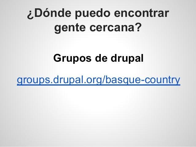 ¿Dónde puedo encontrar gente cercana? Grupos de drupal groups.drupal.org/basque-country