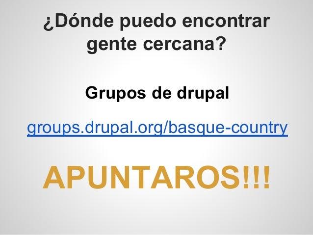¿Dónde puedo encontrar gente cercana? Grupos de drupal groups.drupal.org/basque-country APUNTAROS!!!