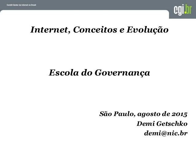 Internet, Conceitos e Evolução Escola do Governança São Paulo, agosto de 2015 Demi Getschko demi@nic.br