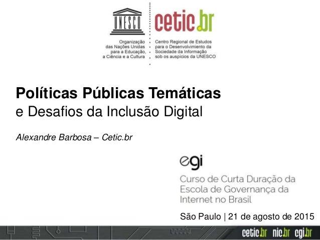 Políticas Públicas Temáticas e Desafios da Inclusão Digital Alexandre Barbosa – Cetic.br São Paulo | 21 de agosto de 2015