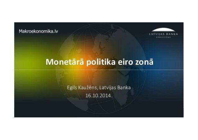 Monetārā politika eiro zonā  1  Egils Kaužēns, Latvijas Banka  16.10.2014.