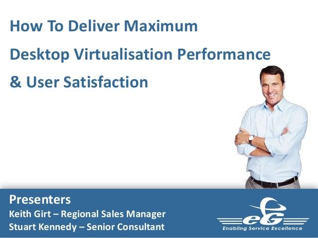How To Deliver MaximumDesktop Virtualisation Performance& User SatisfactionPresentersKeith Girt – Regional Sales ManagerSt...