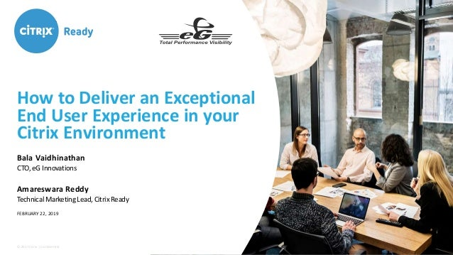 © 2017 Citrix | Confidential How to Deliver an Exceptional End User Experience in your Citrix Environment Bala Vaidhinatha...