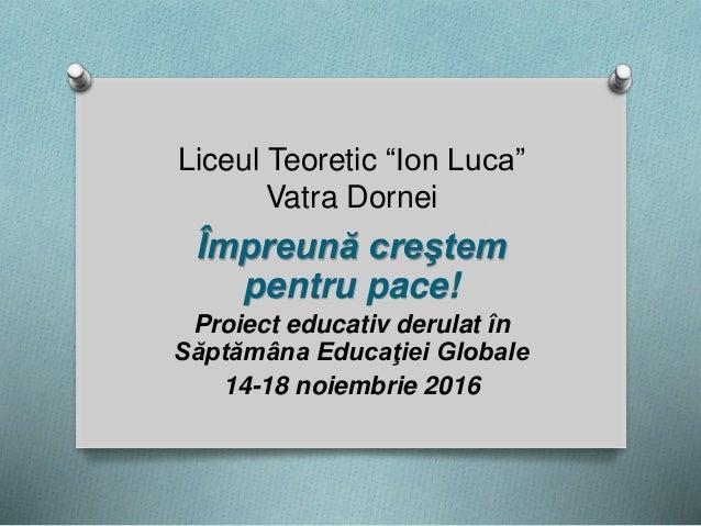 """Liceul Teoretic """"Ion Luca"""" Vatra Dornei Împreună creştem pentru pace! Proiect educativ derulat în Săptămâna Educaţiei Glob..."""