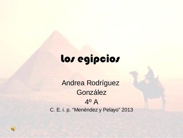 """Los egipciosAndrea RodríguezGonzález4º AC. E. i. p. """"Menéndez y Pelayo"""" 2013"""