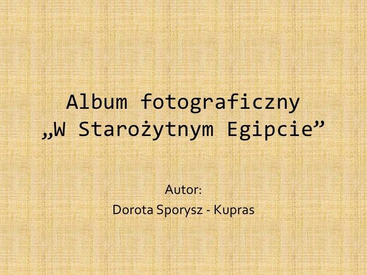 """Album fotograficzny""""W Starożytnym Egipcie""""<br />Autor: <br />Dorota Sporysz - Kupras<br />"""