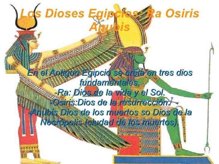 Los  Dioses Egipcios: Ra Osiris Anubis En el Antiguo Egipcio se creia en tres dios fundamentales. -Ra: Dios de la vida y e...