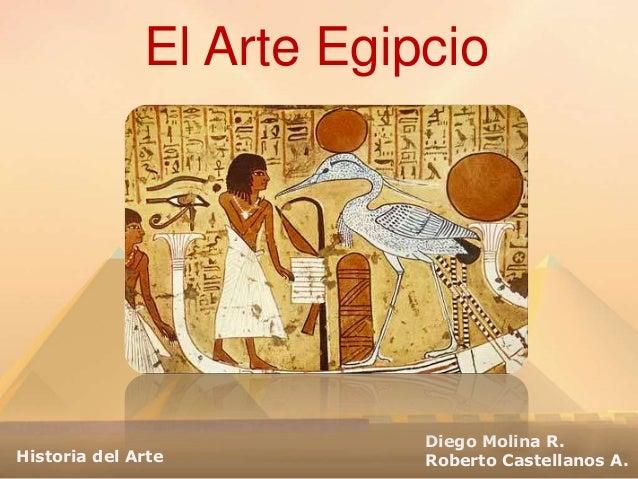 El Arte Egipcio Diego Molina R. Roberto Castellanos A.Historia del Arte