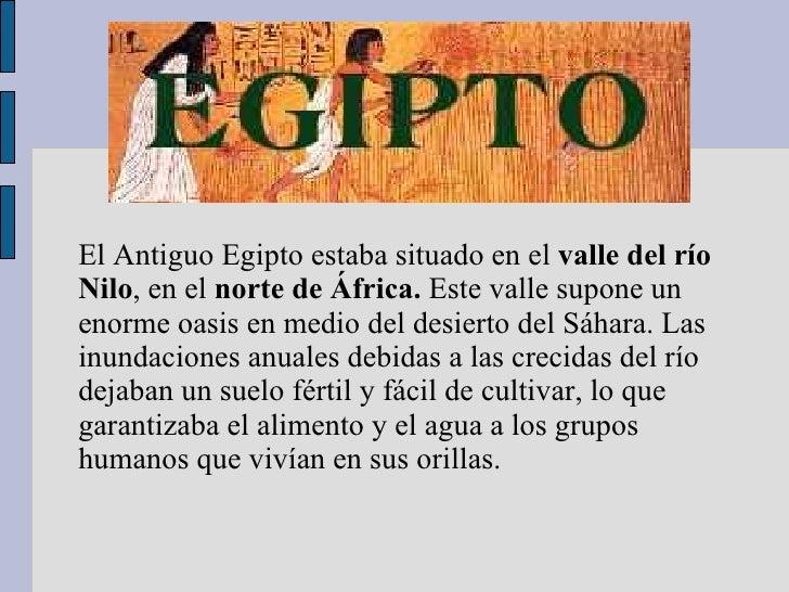 El Antiguo Egipto estaba situado en el  valle del río Nilo , en el  norte de África.  Este valle supone un enorme oasis en...