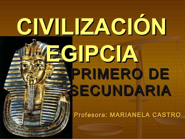 PRIMERO DEPRIMERO DE SECUNDARIASECUNDARIA CIVILIZACIÓNCIVILIZACIÓN EGIPCIAEGIPCIA Profesora: MARIANELA CASTROProfesora: MA...