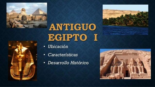 ANTIGUO EGIPTO I • Ubicación • Características • Desarrollo Histórico